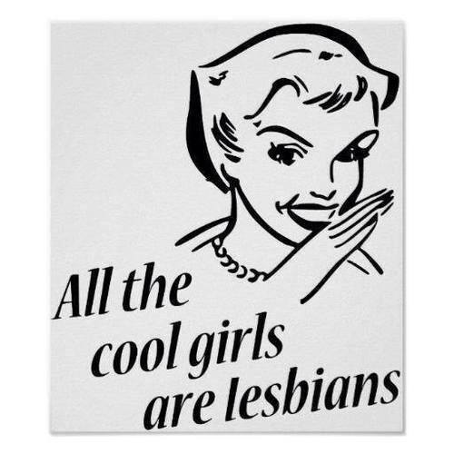 Pssst.... all the cool girls are lesbians!
